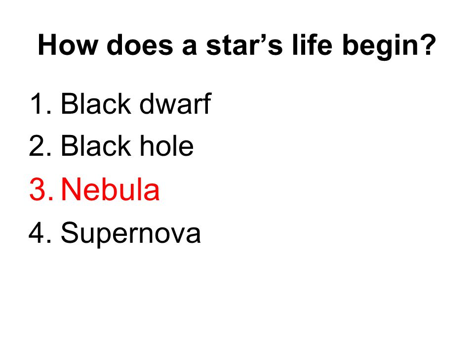 How does a star's life begin? 1.Black dwarf 2.Black hole 3.Nebula 4.Supernova