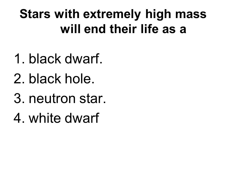 Stars with extremely high mass will end their life as a 1.black dwarf.