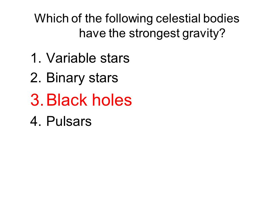 Which of the following celestial bodies have the strongest gravity? 1.Variable stars 2.Binary stars 3.Black holes 4.Pulsars