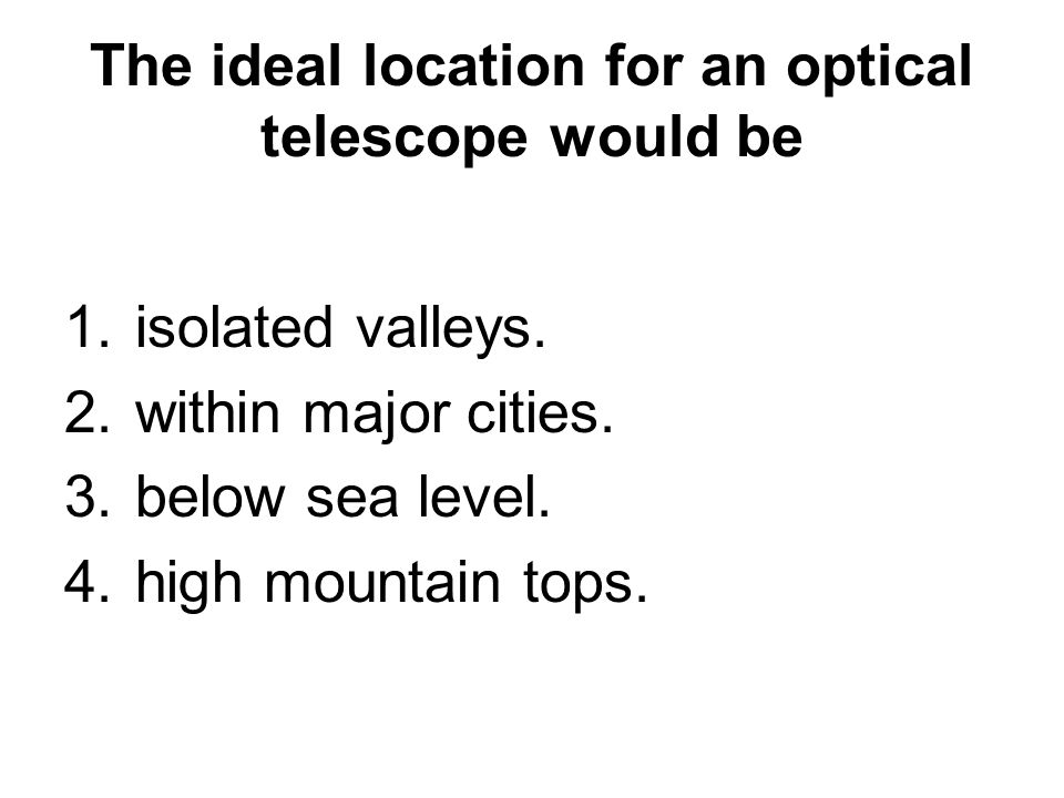 The ideal location for an optical telescope would be 1.isolated valleys.