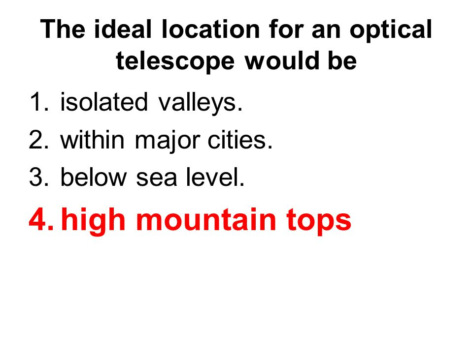 The ideal location for an optical telescope would be 1.isolated valleys. 2.within major cities. 3.below sea level. 4.high mountain tops