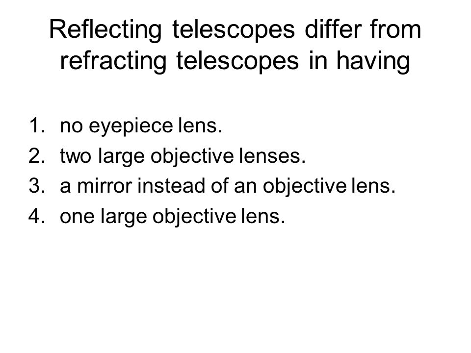 Reflecting telescopes differ from refracting telescopes in having 1.no eyepiece lens. 2.two large objective lenses. 3.a mirror instead of an objective