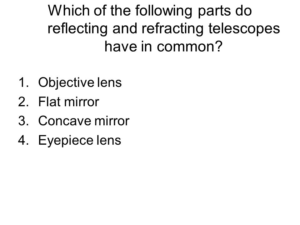 Which of the following parts do reflecting and refracting telescopes have in common? 1.Objective lens 2.Flat mirror 3.Concave mirror 4.Eyepiece lens