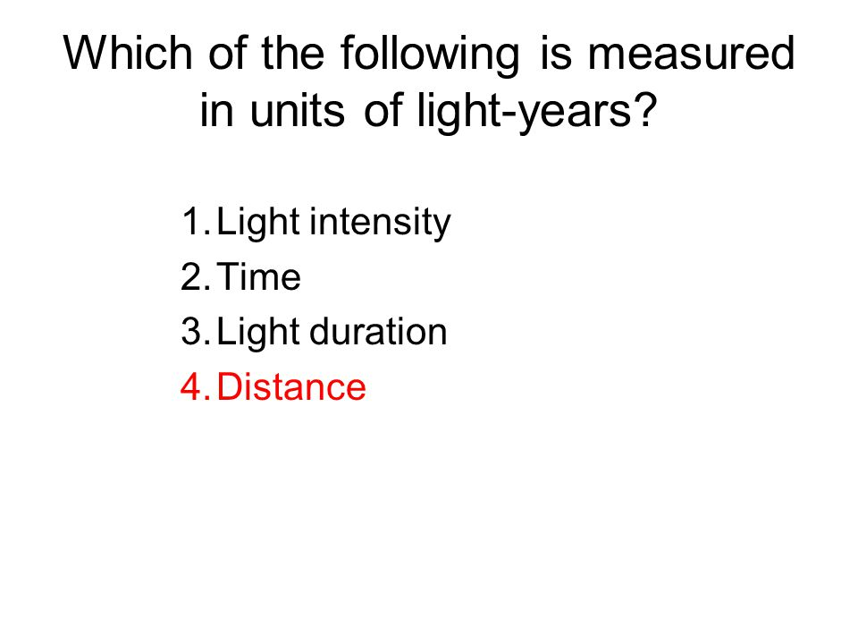 Which of the following is measured in units of light-years? 1.Light intensity 2.Time 3.Light duration 4.Distance