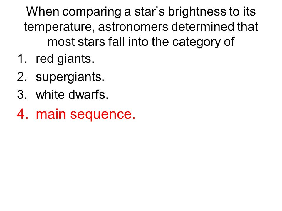 When comparing a star's brightness to its temperature, astronomers determined that most stars fall into the category of 1.red giants.
