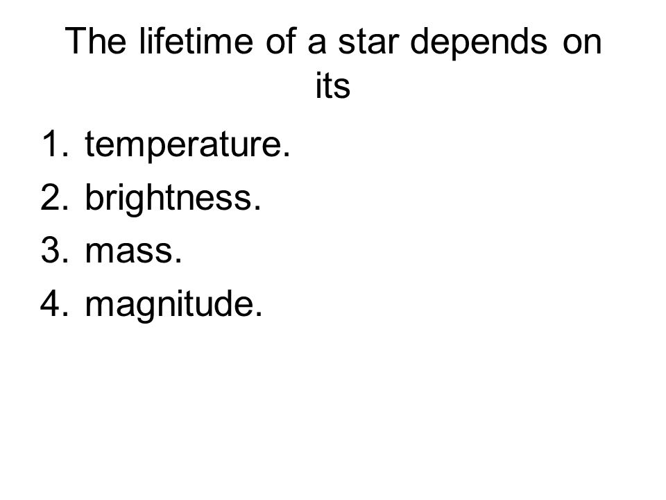 The lifetime of a star depends on its 1.temperature. 2.brightness. 3.mass. 4.magnitude.