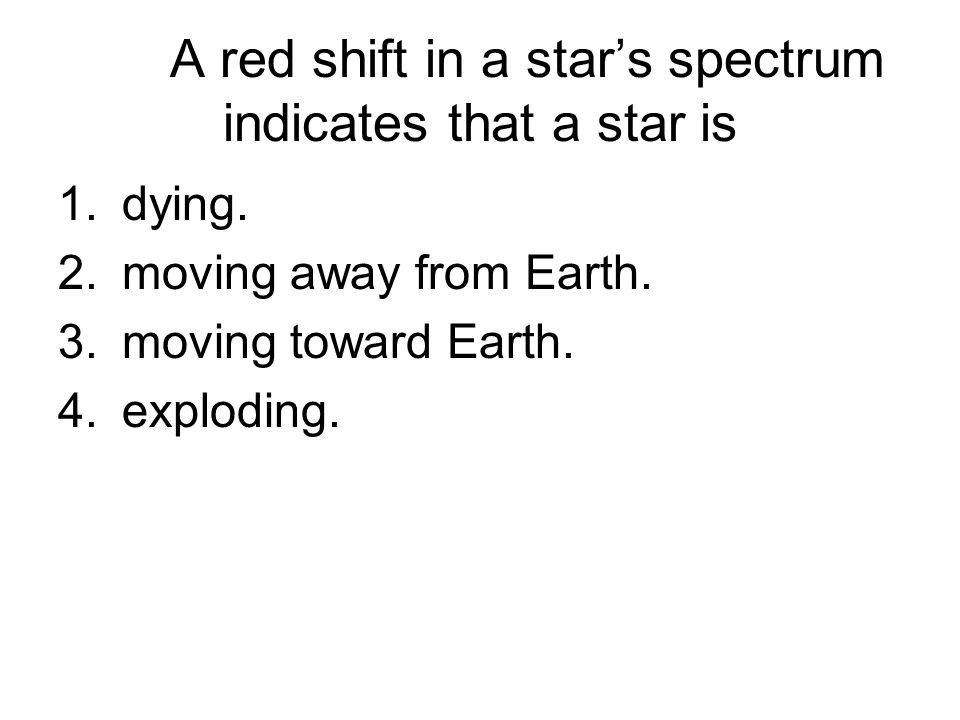 A red shift in a star's spectrum indicates that a star is 1.dying.