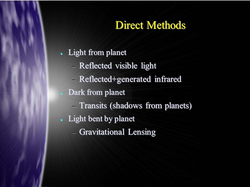 Direct Methods ● Light from planet – Reflected visible light – Reflected+generated infrared ● Dark from planet – Transits (shadows from planets) ● Lig