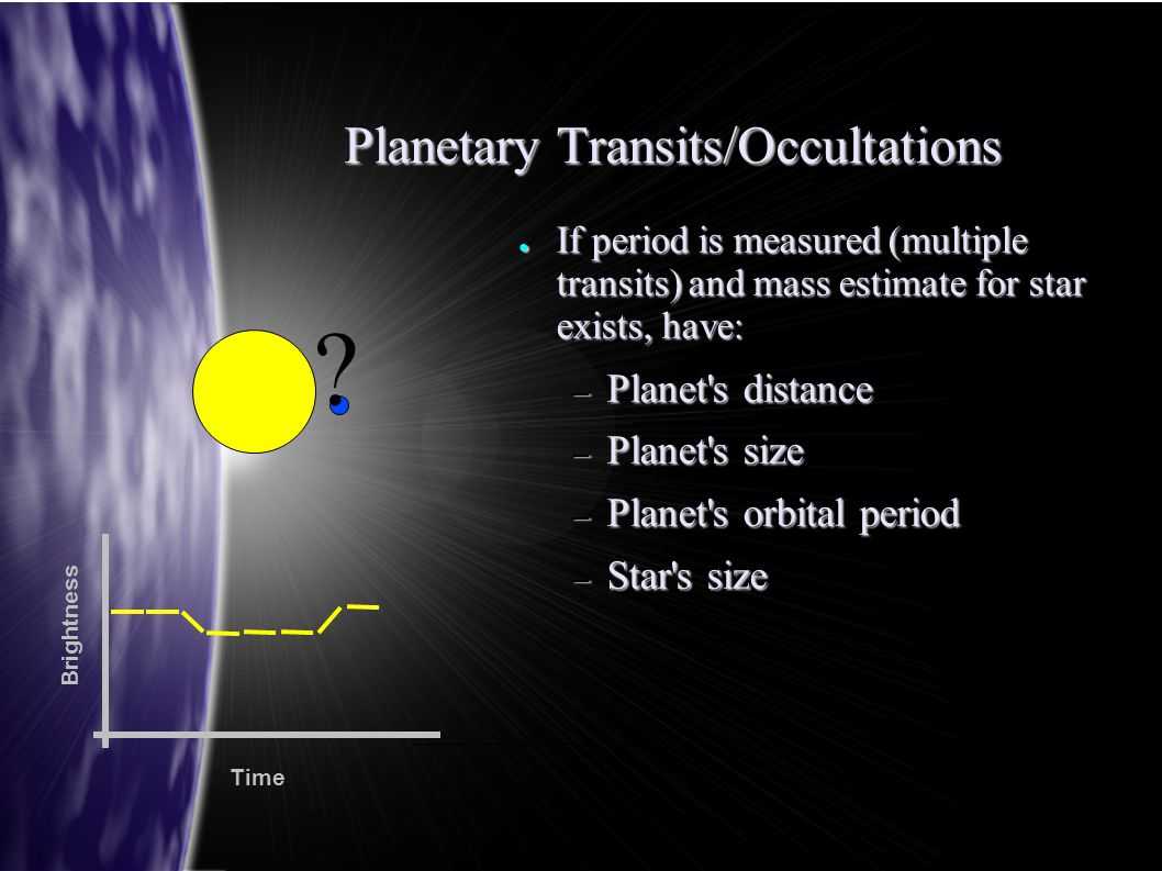 Planetary Transits/Occultations ● If period is measured (multiple transits) and mass estimate for star exists, have: – Planet's distance – Planet's si