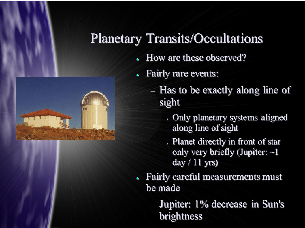Planetary Transits/Occultations ● How are these observed? ● Fairly rare events: – Has to be exactly along line of sight ● Only planetary systems align
