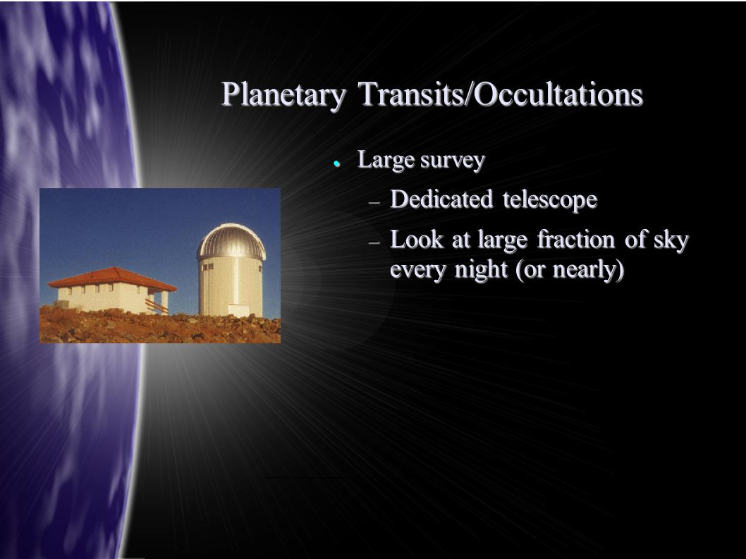 Planetary Transits/Occultations ● Large survey – Dedicated telescope – Look at large fraction of sky every night (or nearly)