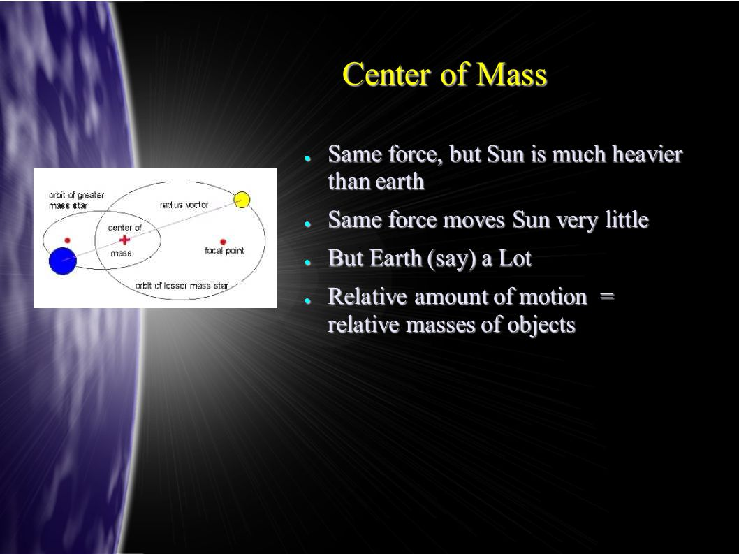 Center of Mass ● Same force, but Sun is much heavier than earth ● Same force moves Sun very little ● But Earth (say) a Lot ● Relative amount of motion