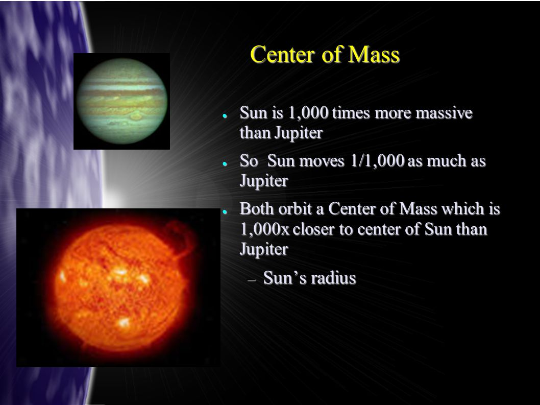 Center of Mass ● Sun is 1,000 times more massive than Jupiter ● So Sun moves 1/1,000 as much as Jupiter ● Both orbit a Center of Mass which is 1,000x