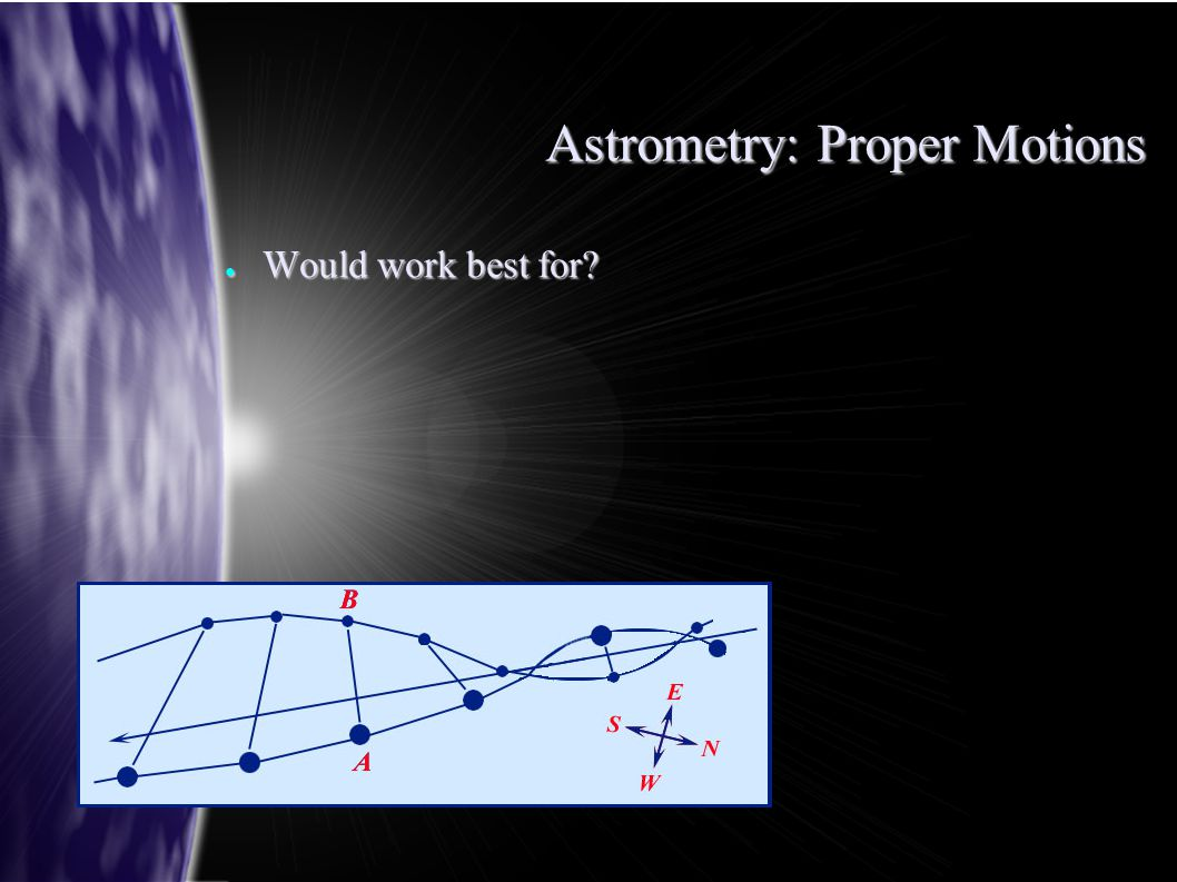 Astrometry: Proper Motions ● Would work best for?