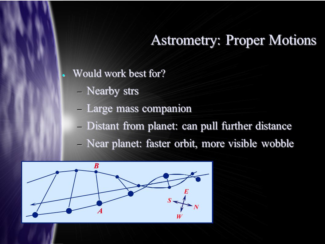 Astrometry: Proper Motions ● Would work best for? – Nearby strs – Large mass companion – Distant from planet: can pull further distance – Near planet: