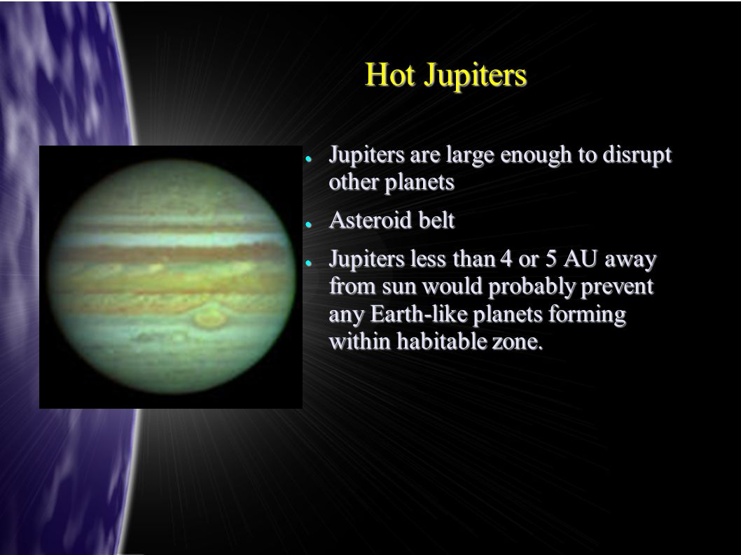 Hot Jupiters ● Jupiters are large enough to disrupt other planets ● Asteroid belt ● Jupiters less than 4 or 5 AU away from sun would probably prevent