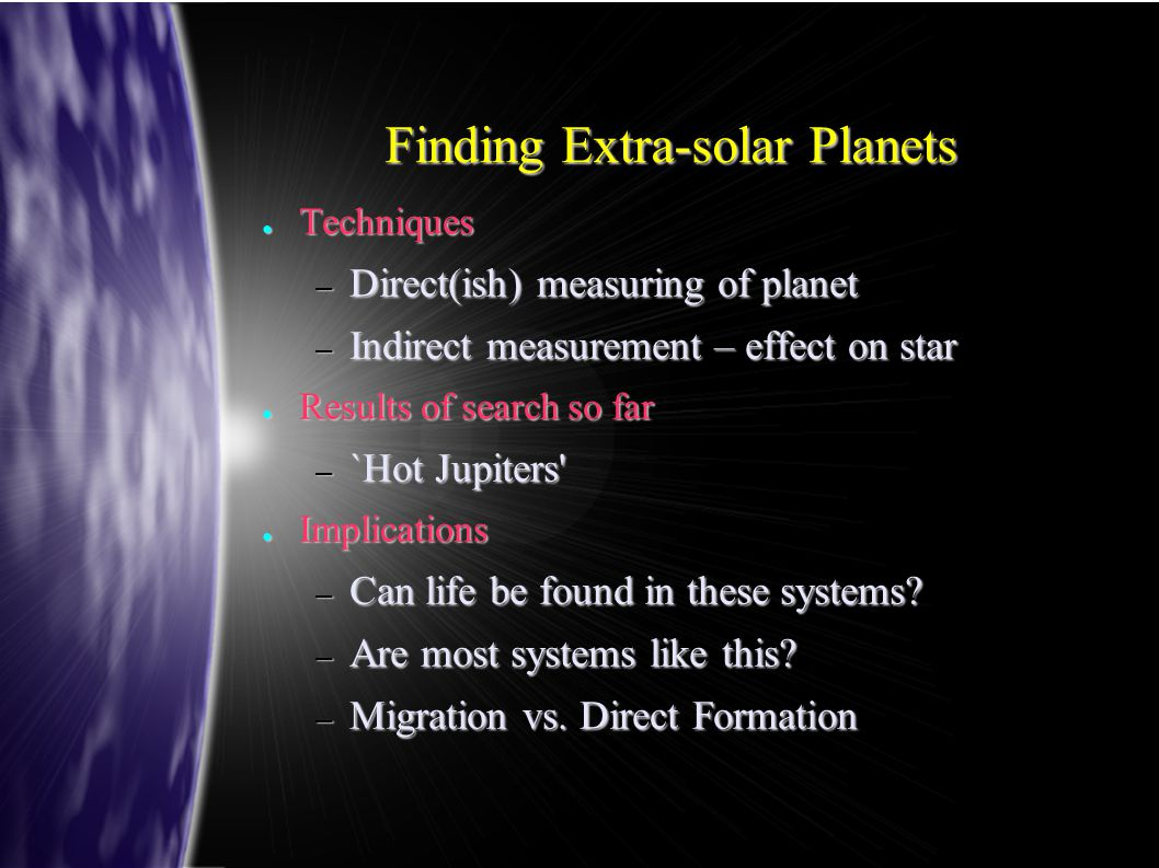 Finding Extra-solar Planets ● Techniques – Direct(ish) measuring of planet – Indirect measurement – effect on star ● Results of search so far – `Hot J