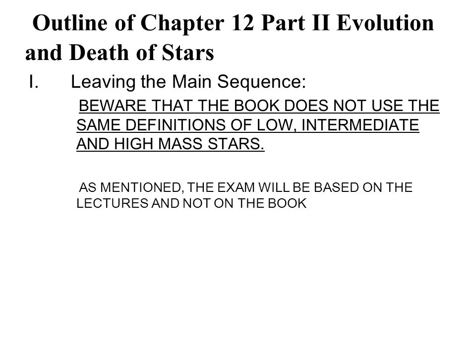 I.Leaving the Main Sequence: BEWARE THAT THE BOOK DOES NOT USE THE SAME DEFINITIONS OF LOW, INTERMEDIATE AND HIGH MASS STARS.