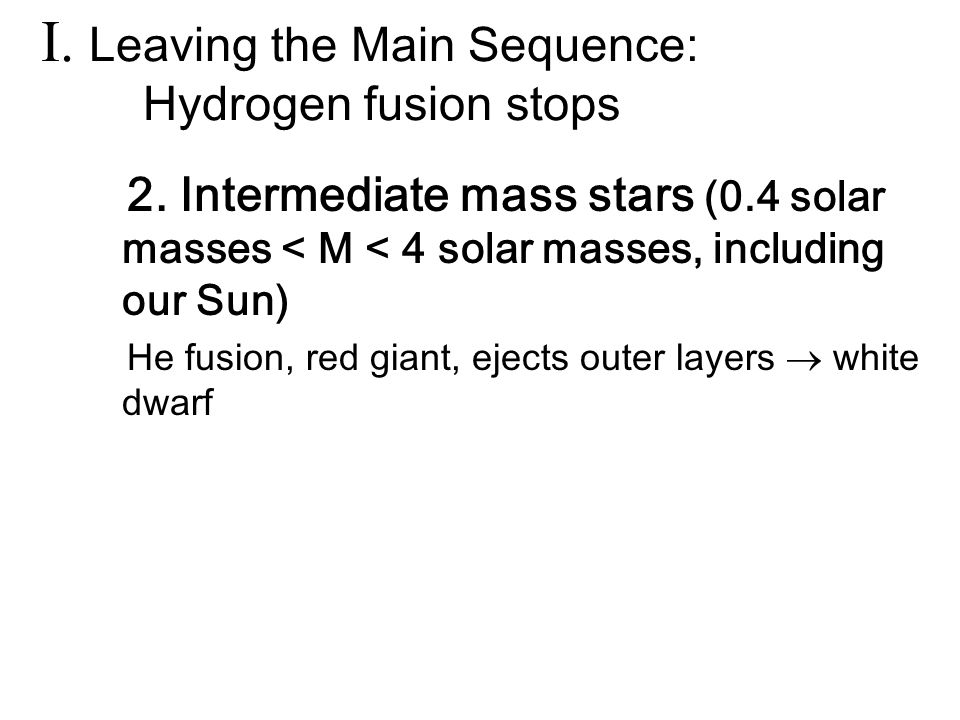 2. Intermediate mass stars (0.4 solar masses < M < 4 solar masses, including our Sun) He fusion, red giant, ejects outer layers  white dwarf I. Leavi