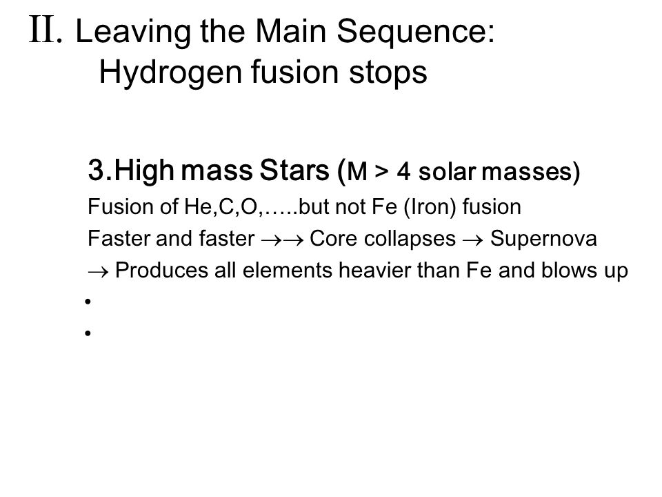 3.High mass Stars ( M > 4 solar masses) Fusion of He,C,O,…..but not Fe (Iron) fusion Faster and faster  Core collapses  Supernova  Produces all elements heavier than Fe and blows up II.