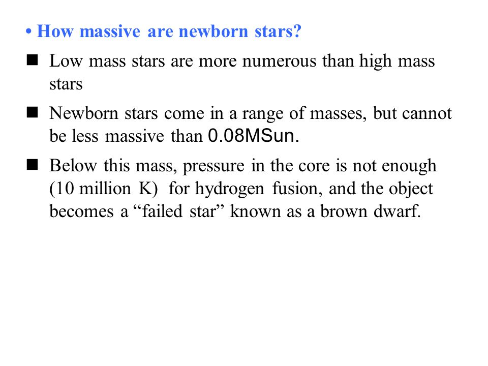 How massive are newborn stars? Low mass stars are more numerous than high mass stars Newborn stars come in a range of masses, but cannot be less massi