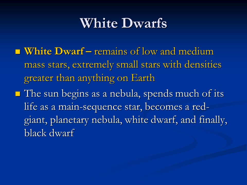 White Dwarfs White Dwarf – remains of low and medium mass stars, extremely small stars with densities greater than anything on Earth White Dwarf – rem