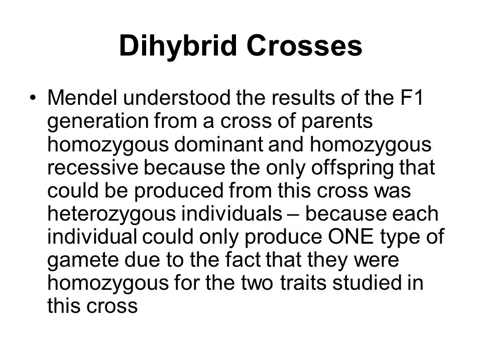 Dihybrid Crosses Mendel understood the results of the F1 generation from a cross of parents homozygous dominant and homozygous recessive because the only offspring that could be produced from this cross was heterozygous individuals – because each individual could only produce ONE type of gamete due to the fact that they were homozygous for the two traits studied in this cross