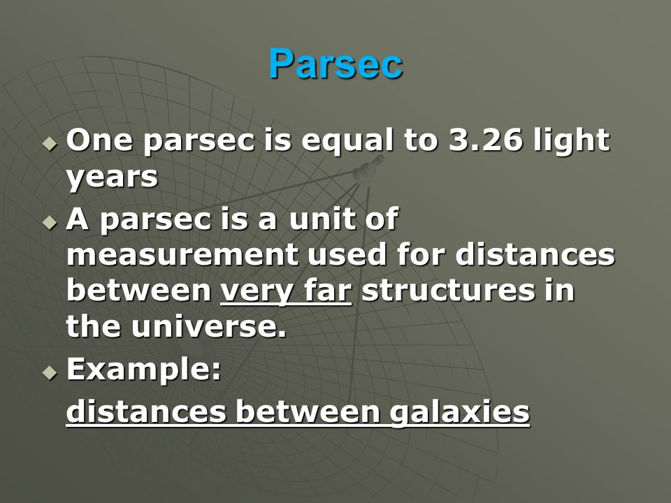 Parsec  One parsec is equal to 3.26 light years  A parsec is a unit of measurement used for distances between very far structures in the universe.