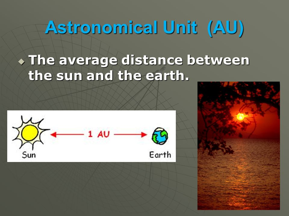 Astronomical Unit (AU)  The average distance between the sun and the earth.