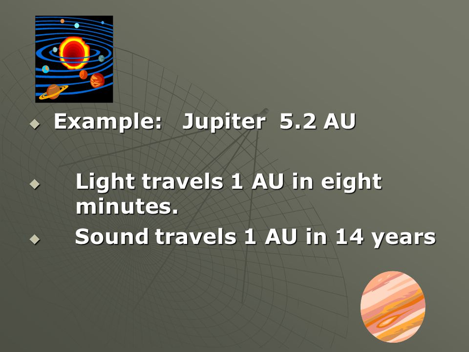  Example: Jupiter 5.2 AU  Light travels 1 AU in eight minutes.  Sound travels 1 AU in 14 years