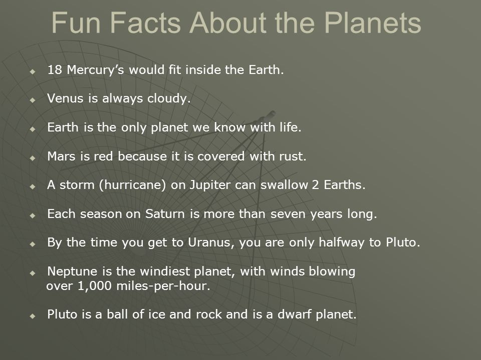 Fun Facts About the Planets   18 Mercury's would fit inside the Earth.   Venus is always cloudy.   Earth is the only planet we know with life. 