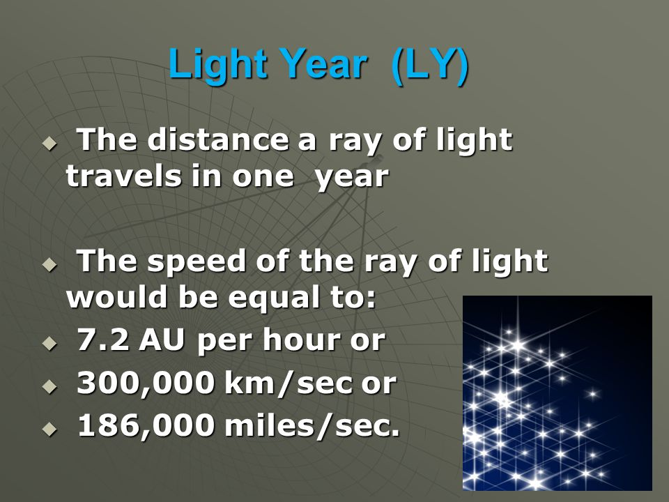 Light Year (LY)  The distance a ray of light travels in one year  The speed of the ray of light would be equal to:  7.2 AU per hour or  300,000 km/sec or  186,000 miles/sec.
