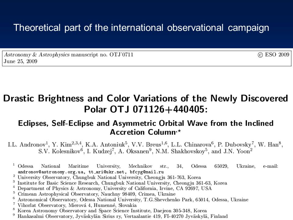 International collaboration Inter-Longitude Astronomy (ILA): Polar – photopolarimetric and spectroscopic study of gravimagnetic rotators in cataclysmic variables (in Ukraine, using the CrAO telescopes) Superhump – study of the precession of accretion disks in nova-like and dwarf nova stars Stellar Bell – analysis of multi-component pulsations of short- and long- period variable stars based on own photometric observations and the data from the international databases of UAVSO (Ukraine), AFOEV (France) and VSOLJ (Japan).