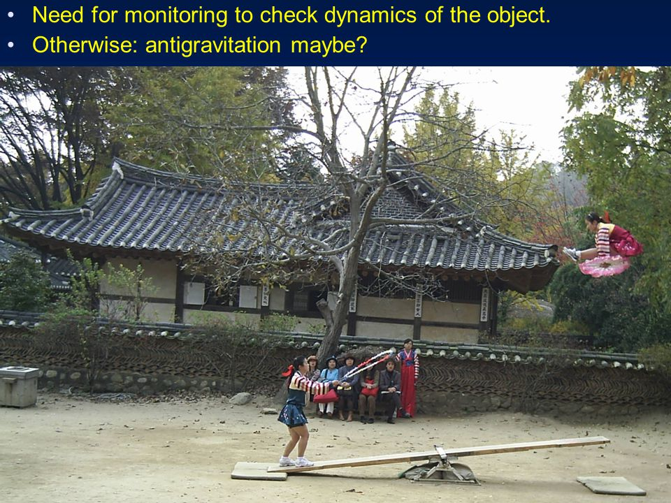 Need for monitoring to check dynamics of the object. Otherwise: antigravitation maybe