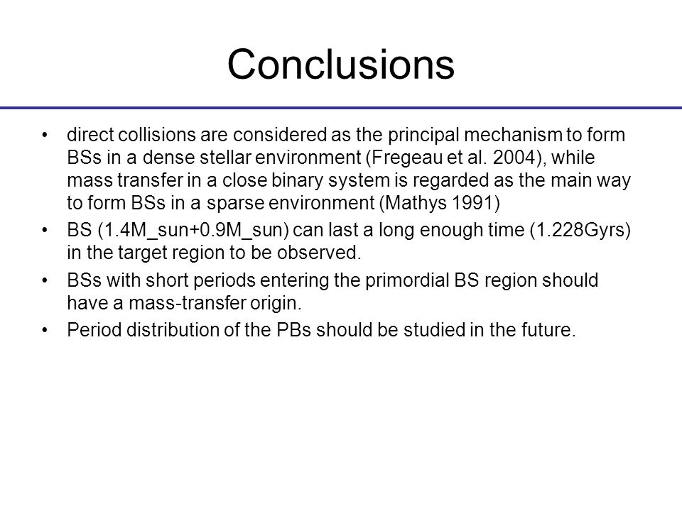 Conclusions direct collisions are considered as the principal mechanism to form BSs in a dense stellar environment (Fregeau et al.