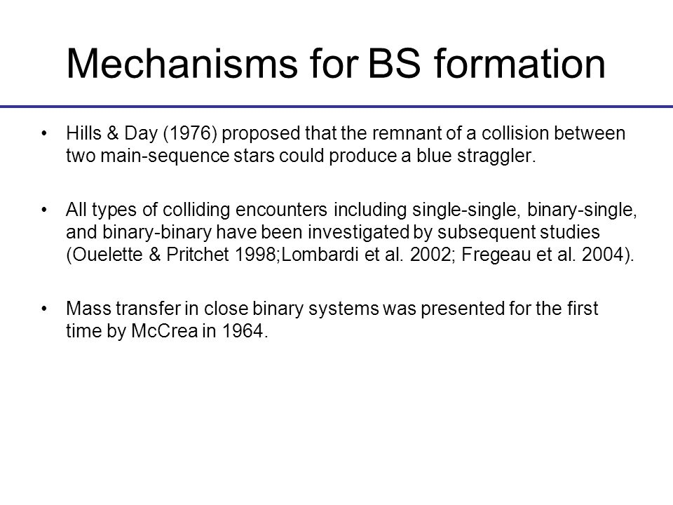 Mechanisms for BS formation Hills & Day (1976) proposed that the remnant of a collision between two main-sequence stars could produce a blue straggler