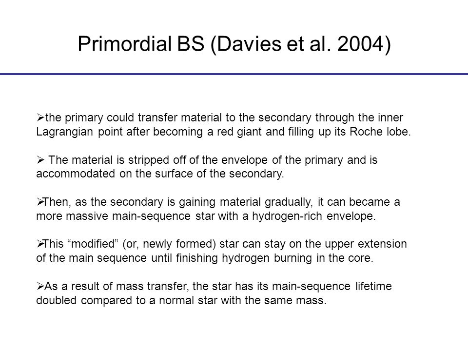 Primordial BS (Davies et al. 2004)  the primary could transfer material to the secondary through the inner Lagrangian point after becoming a red gian