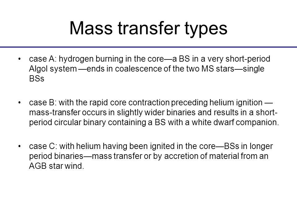Mass transfer types case A: hydrogen burning in the core—a BS in a very short-period Algol system —ends in coalescence of the two MS stars—single BSs case B: with the rapid core contraction preceding helium ignition — mass-transfer occurs in slightly wider binaries and results in a short- period circular binary containing a BS with a white dwarf companion.