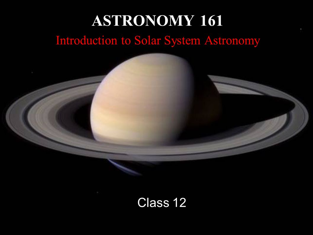 ASTRONOMY 161 Introduction to Solar System Astronomy Class 12