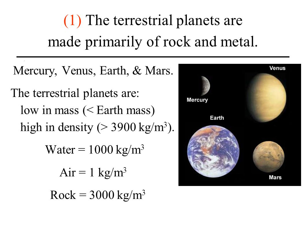 (1) The terrestrial planets are made primarily of rock and metal. Mercury, Venus, Earth, & Mars. The terrestrial planets are: low in mass ( 3900 kg/m