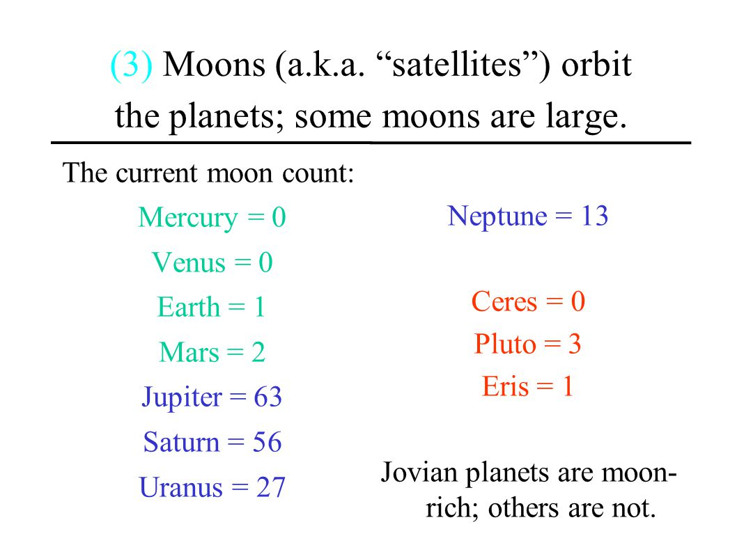 "(3) Moons (a.k.a. ""satellites"") orbit the planets; some moons are large. The current moon count: Mercury = 0 Venus = 0 Earth = 1 Mars = 2 Jupiter = 63"