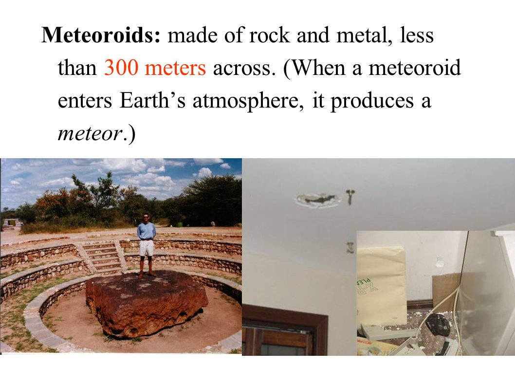 Meteoroids: made of rock and metal, less than 300 meters across. (When a meteoroid enters Earth's atmosphere, it produces a meteor.)