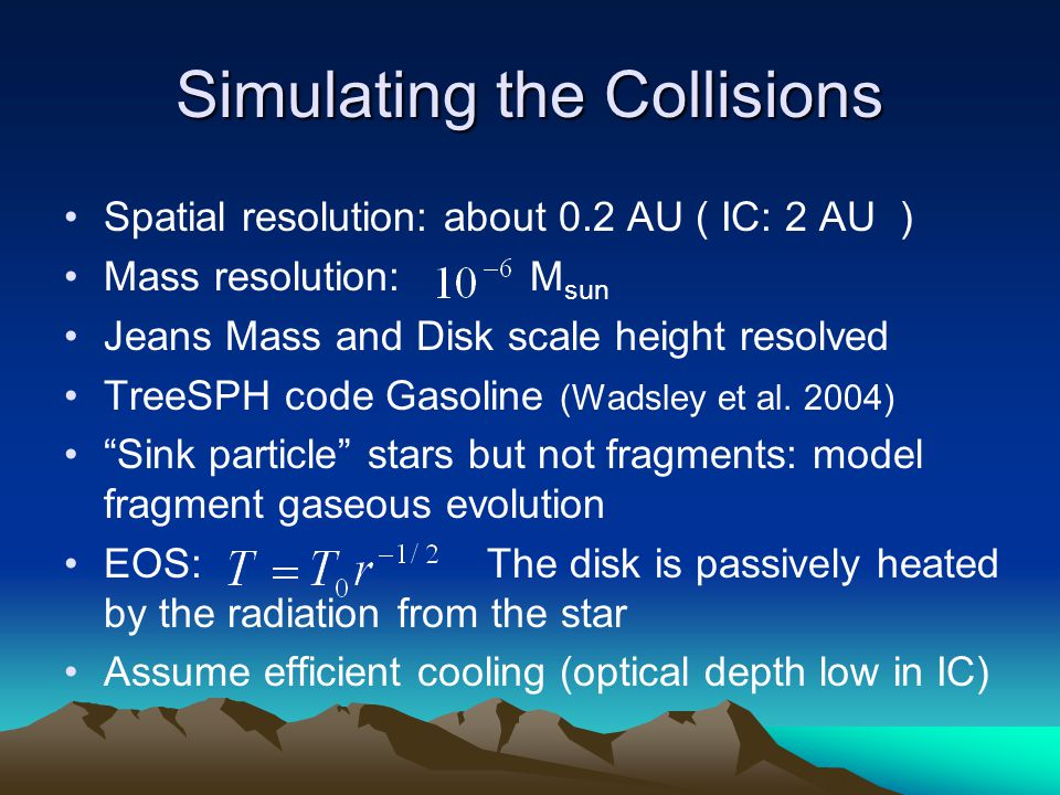 Simulating the Collisions Spatial resolution: about 0.2 AU ( IC: 2 AU ) Mass resolution: M sun Jeans Mass and Disk scale height resolved TreeSPH code Gasoline (Wadsley et al.