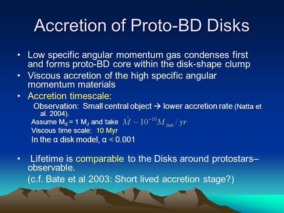 Accretion of Proto-BD Disks Low specific angular momentum gas condenses first and forms proto-BD core within the disk-shape clump Viscous accretion of the high specific angular momentum materials Accretion timescale: Observation: Small central object  lower accretion rate (Natta et al.