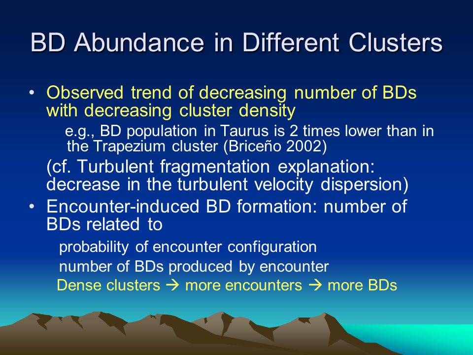 BD Abundance in Different Clusters Observed trend of decreasing number of BDs with decreasing cluster density e.g., BD population in Taurus is 2 times lower than in the Trapezium cluster (Briceño 2002) (cf.