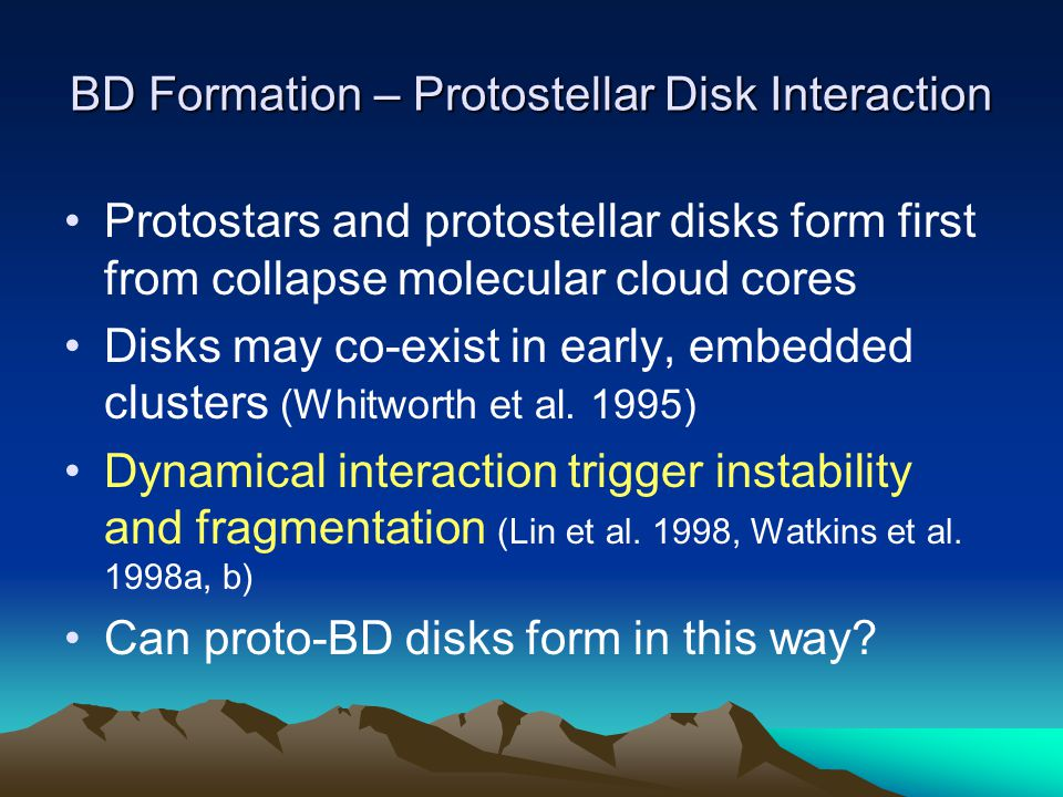 BD Formation – Protostellar Disk Interaction Protostars and protostellar disks form first from collapse molecular cloud cores Disks may co-exist in early, embedded clusters (Whitworth et al.