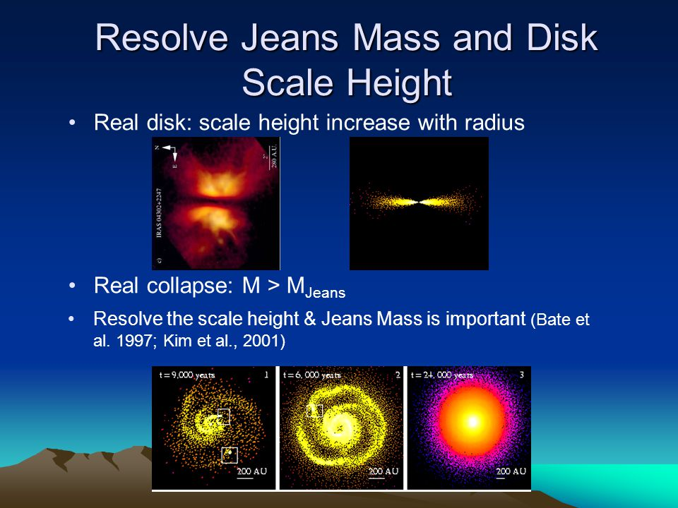 Resolve Jeans Mass and Disk Scale Height Real disk: scale height increase with radius Real collapse: M > M Jeans Resolve the scale height & Jeans Mass is important (Bate et al.