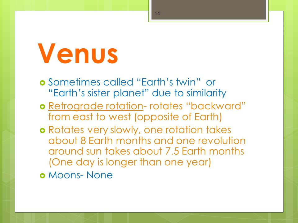 Venus  Sometimes called Earth's twin or Earth's sister planet due to similarity  Retrograde rotation- rotates backward from east to west (opposite of Earth)  Rotates very slowly, one rotation takes about 8 Earth months and one revolution around sun takes about 7.5 Earth months (One day is longer than one year)  Moons- None 14