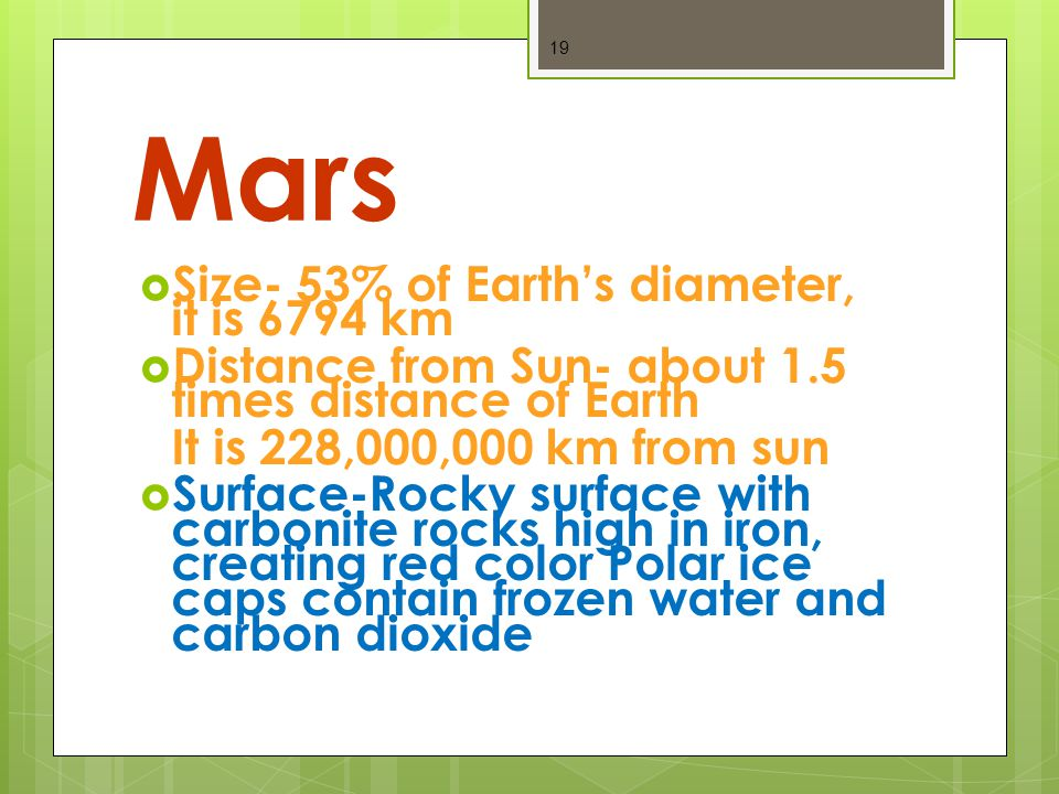 Mars  Size- 53% of Earth's diameter, it is 6794 km  Distance from Sun- about 1.5 times distance of Earth It is 228,000,000 km from sun  Surface-Rocky surface with carbonite rocks high in iron, creating red color Polar ice caps contain frozen water and carbon dioxide 19