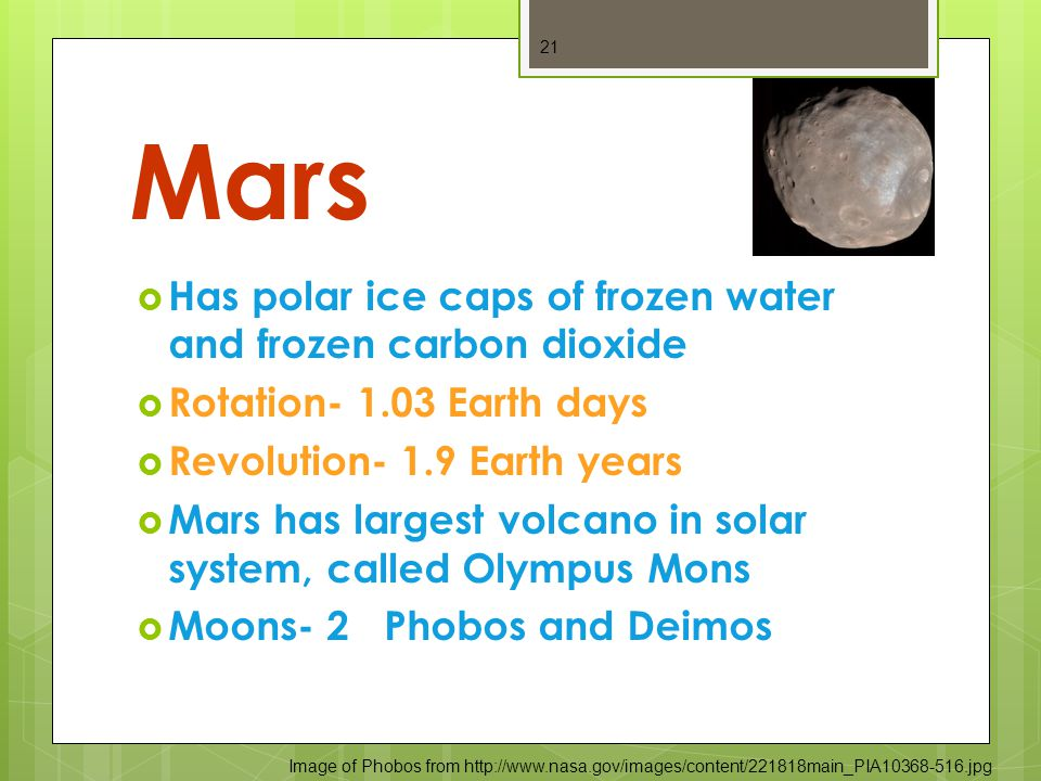 Mars  Has polar ice caps of frozen water and frozen carbon dioxide  Rotation- 1.03 Earth days  Revolution- 1.9 Earth years  Mars has largest volcano in solar system, called Olympus Mons  Moons- 2 Phobos and Deimos 21 Image of Phobos from http://www.nasa.gov/images/content/221818main_PIA10368-516.jpg